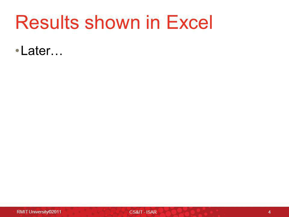 Results shown in Excel Later… RMIT University©2011 CS&IT - ISAR 4