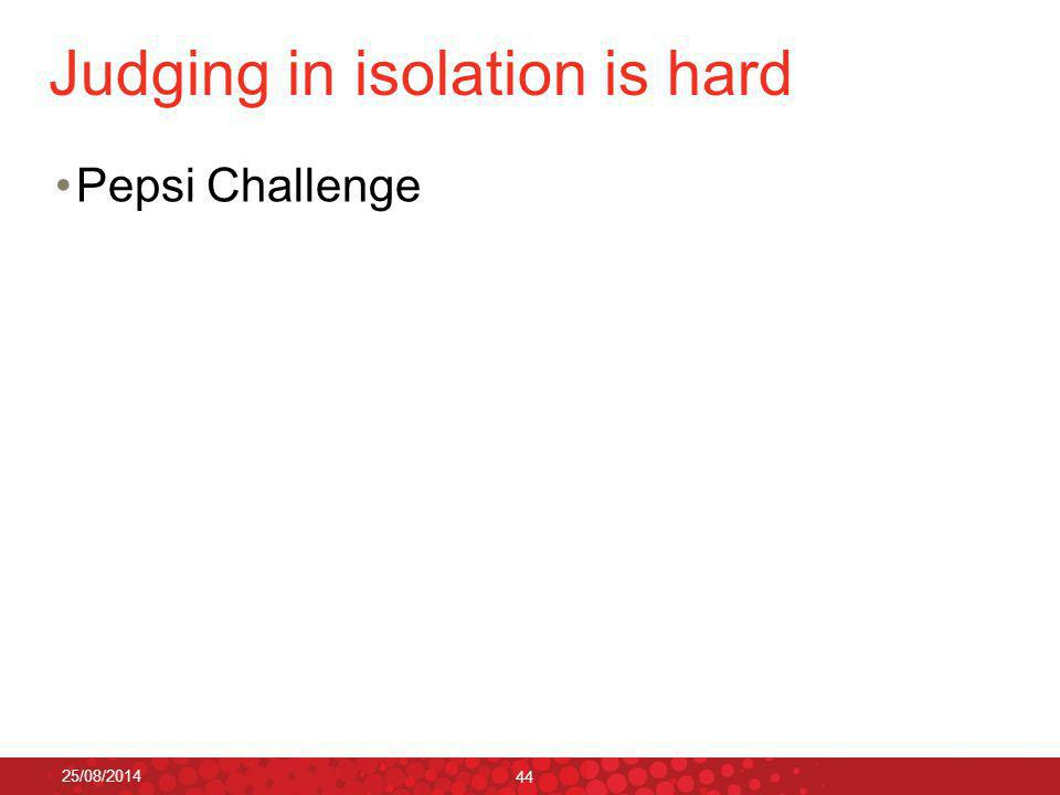 Judging in isolation is hard Pepsi Challenge 25/08/2014 44