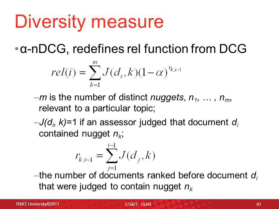 Diversity measure α-nDCG, redefines rel function from DCG –m is the number of distinct nuggets, n 1, …, n m, relevant to a particular topic; –J(d i, k)=1 if an assessor judged that document d i contained nugget n k ; –the number of documents ranked before document d i that were judged to contain nugget n k RMIT University©2011 CS&IT - ISAR 61