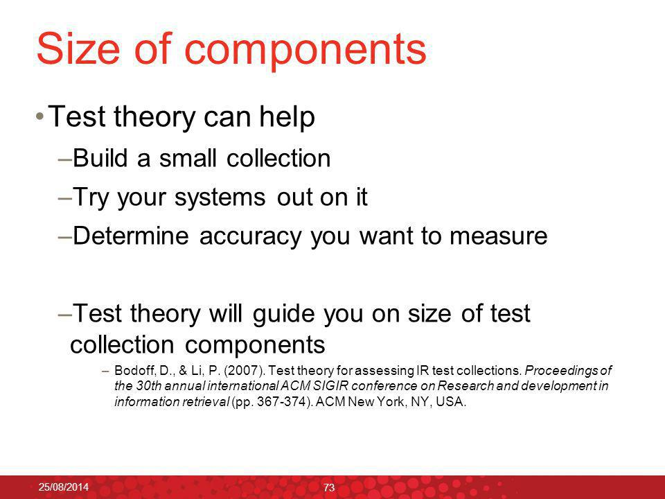 Size of components Test theory can help –Build a small collection –Try your systems out on it –Determine accuracy you want to measure –Test theory will guide you on size of test collection components –Bodoff, D., & Li, P.