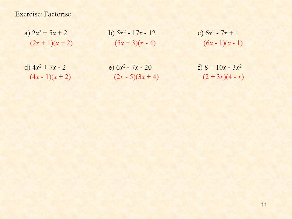 11 Exercise: Factorise a) 2x 2 + 5x + 2b) 5x 2 - 17x - 12c) 6x 2 - 7x + 1 d) 4x 2 + 7x - 2e) 6x 2 - 7x - 20f) 8 + 10x - 3x 2 (2x + 1)(x + 2)(5x + 3)(x
