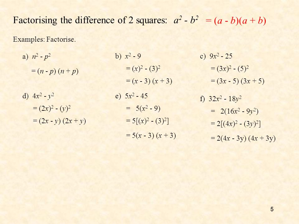 5 Factorising the difference of 2 squares: a 2 - b 2 = (a - b)(a + b) Examples: Factorise. a) n 2 - p 2 = (n - p) (n + p) b) x 2 - 9 = (x) 2 - (3) 2 =