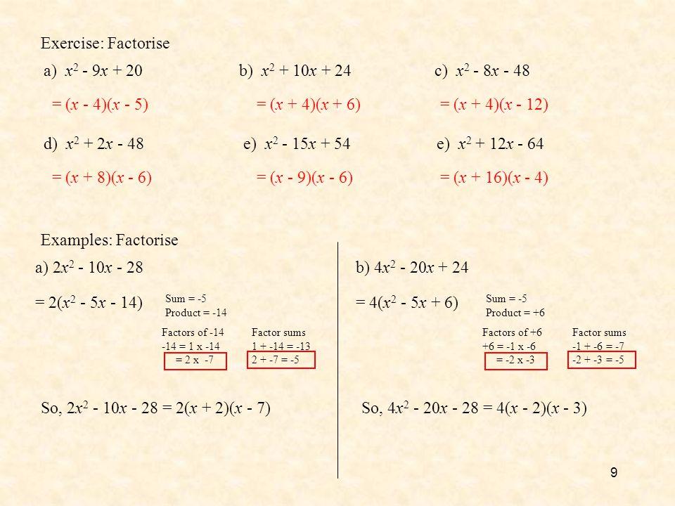 9 Exercise: Factorise a) x 2 - 9x + 20b) x 2 + 10x + 24c) x 2 - 8x - 48 d) x 2 + 2x - 48e) x 2 - 15x + 54e) x 2 + 12x - 64 = (x - 4)(x - 5)= (x + 4)(x