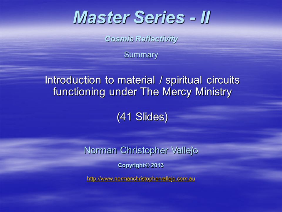 Master Series - II Cosmic Reflectivity Summary Introduction to material / spiritual circuits functioning under The Mercy Ministry (41 Slides) Norman Christopher Valleĵo Copyright © 2013 http://www.normanchristophervallejo.com.au http://www.normanchristophervallejo.com.au