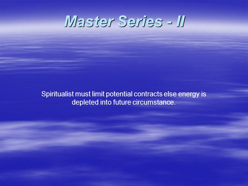 Spiritualist must limit potential contracts else energy is depleted into future circumstance.