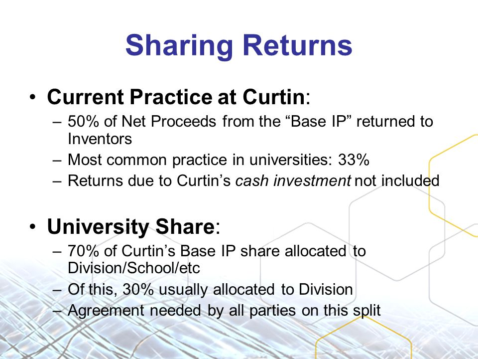 Sharing Returns Current Practice at Curtin: –50% of Net Proceeds from the Base IP returned to Inventors –Most common practice in universities: 33% –Returns due to Curtin's cash investment not included University Share: –70% of Curtin's Base IP share allocated to Division/School/etc –Of this, 30% usually allocated to Division –Agreement needed by all parties on this split