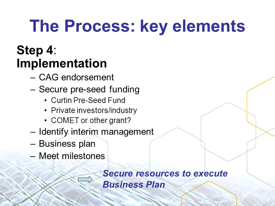 The Process: key elements Step 4: Implementation –CAG endorsement –Secure pre-seed funding Curtin Pre-Seed Fund Private investors/industry COMET or other grant.