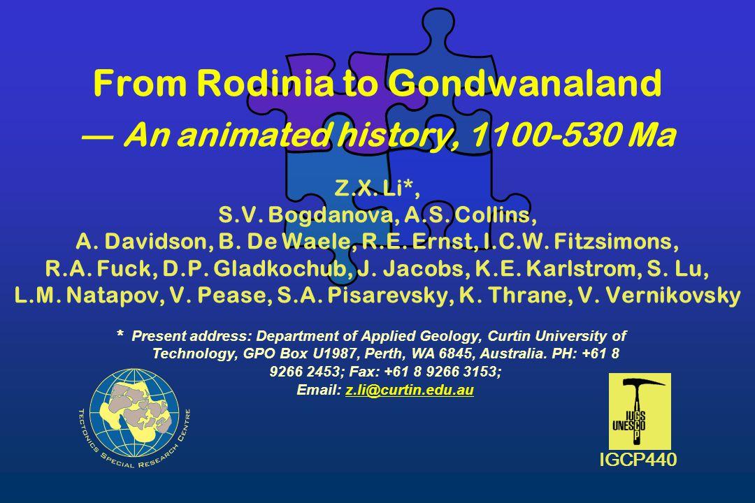 From Rodinia to Gondwanaland ― An animated history, 1100-530 Ma Z.X. Li*, S.V. Bogdanova, A.S. Collins, A. Davidson, B. De Waele, R.E. Ernst, I.C.W. F