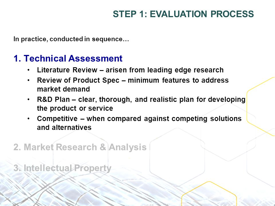 In practice, conducted in sequence… 1.Technical Assessment Literature Review – arisen from leading edge research Review of Product Spec – minimum features to address market demand R&D Plan – clear, thorough, and realistic plan for developing the product or service Competitive – when compared against competing solutions and alternatives 2.Market Research & Analysis 3.Intellectual Property STEP 1: EVALUATION PROCESS