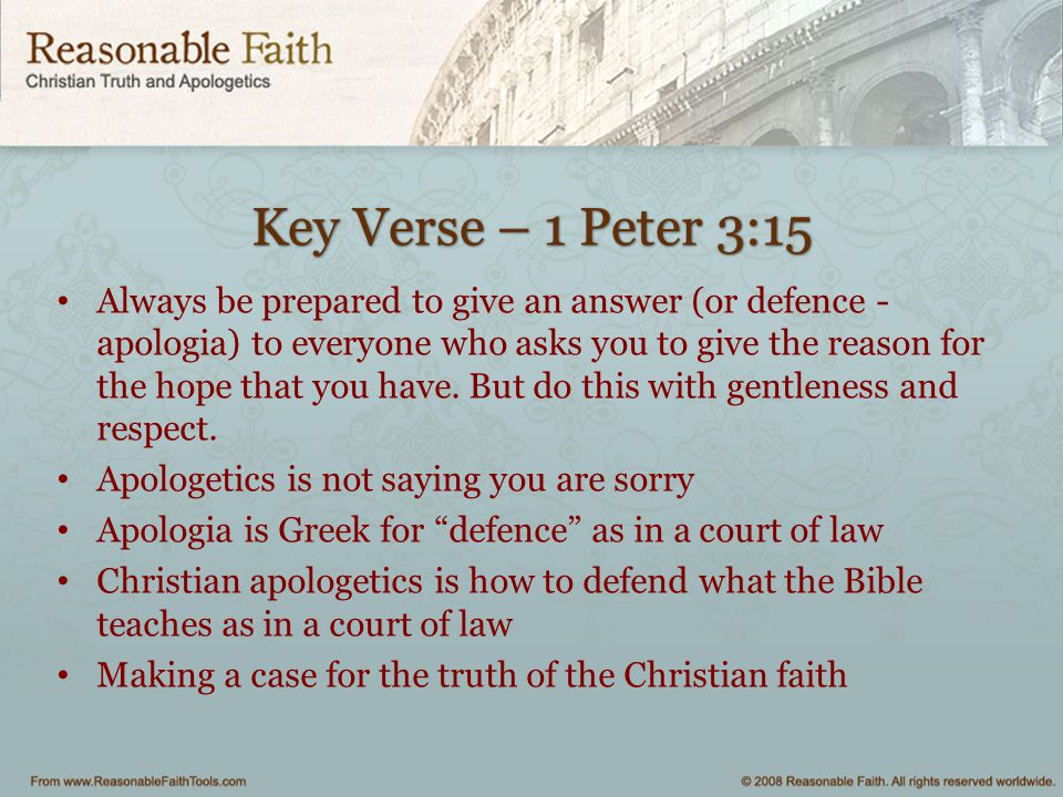 Key Verse – 1 Peter 3:15 Always be prepared to give an answer (or defence - apologia) to everyone who asks you to give the reason for the hope that you have.