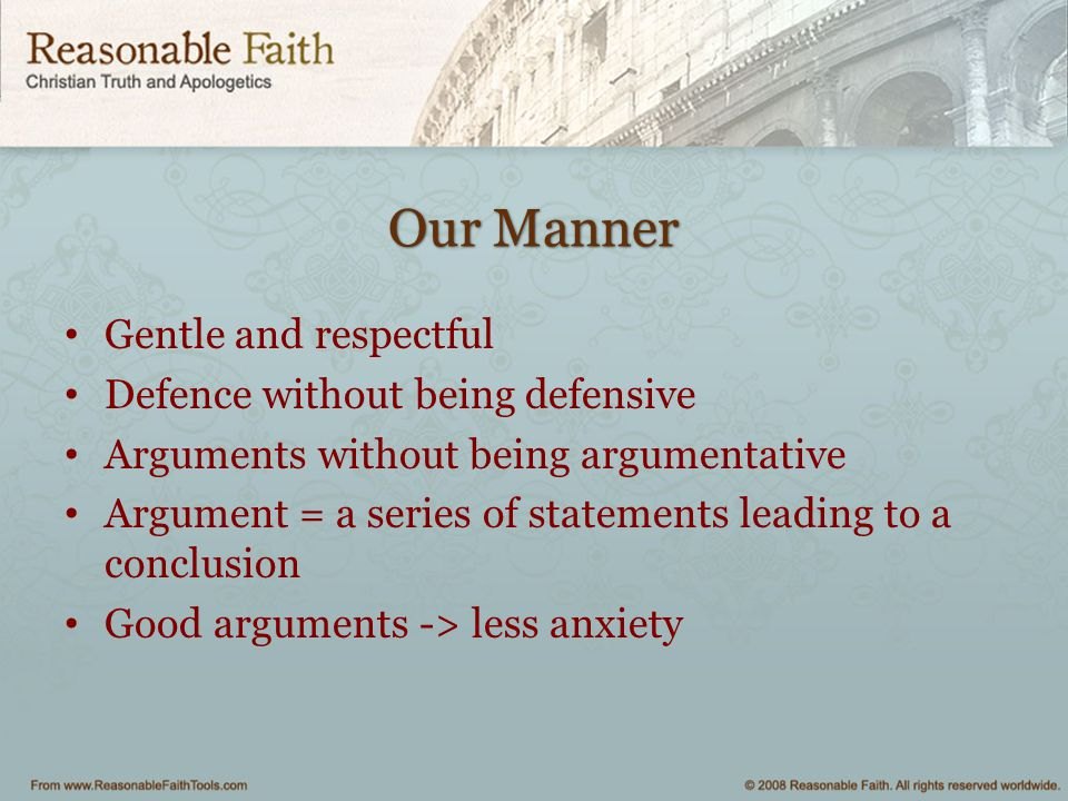 Our Manner Gentle and respectful Defence without being defensive Arguments without being argumentative Argument = a series of statements leading to a conclusion Good arguments -> less anxiety