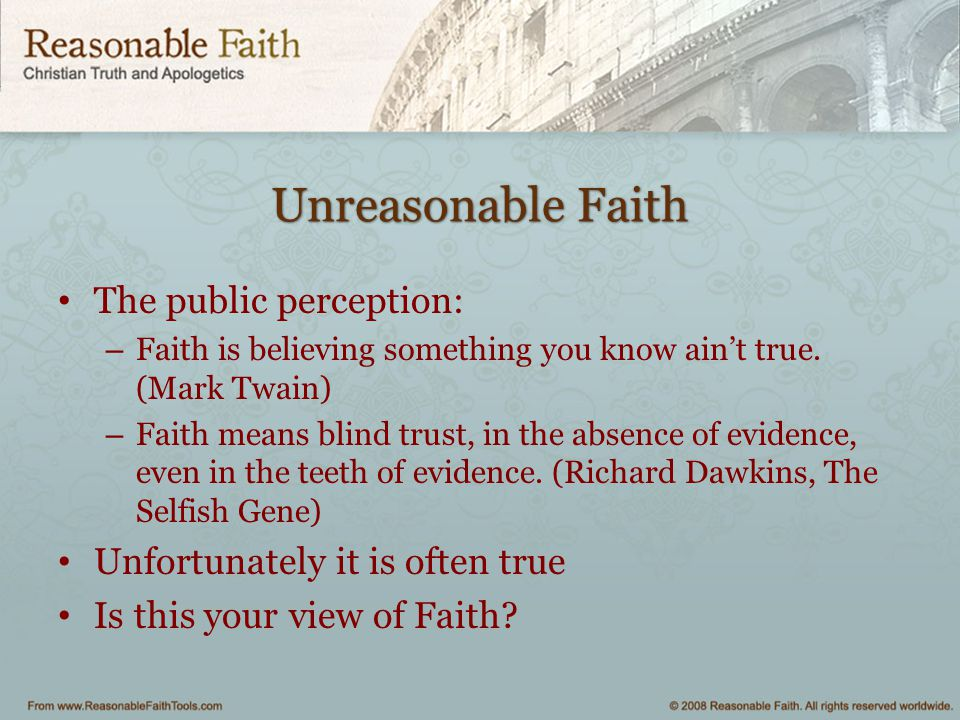 Unreasonable Faith The public perception: – Faith is believing something you know ain't true.