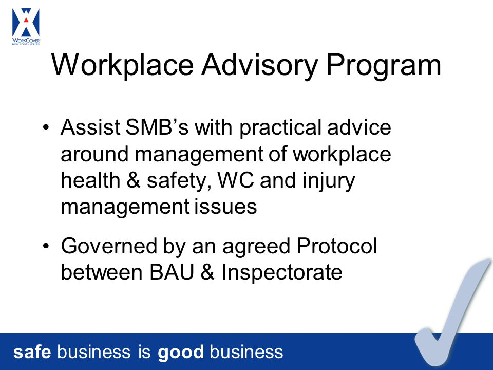 safe business is good business Workplace Advisory Program Assist SMB's with practical advice around management of workplace health & safety, WC and injury management issues Governed by an agreed Protocol between BAU & Inspectorate