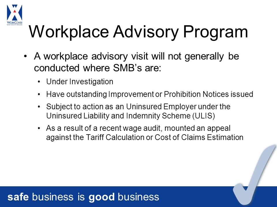 safe business is good business Workplace Advisory Program A workplace advisory visit will not generally be conducted where SMB's are: Under Investigation Have outstanding Improvement or Prohibition Notices issued Subject to action as an Uninsured Employer under the Uninsured Liability and Indemnity Scheme (ULIS) As a result of a recent wage audit, mounted an appeal against the Tariff Calculation or Cost of Claims Estimation