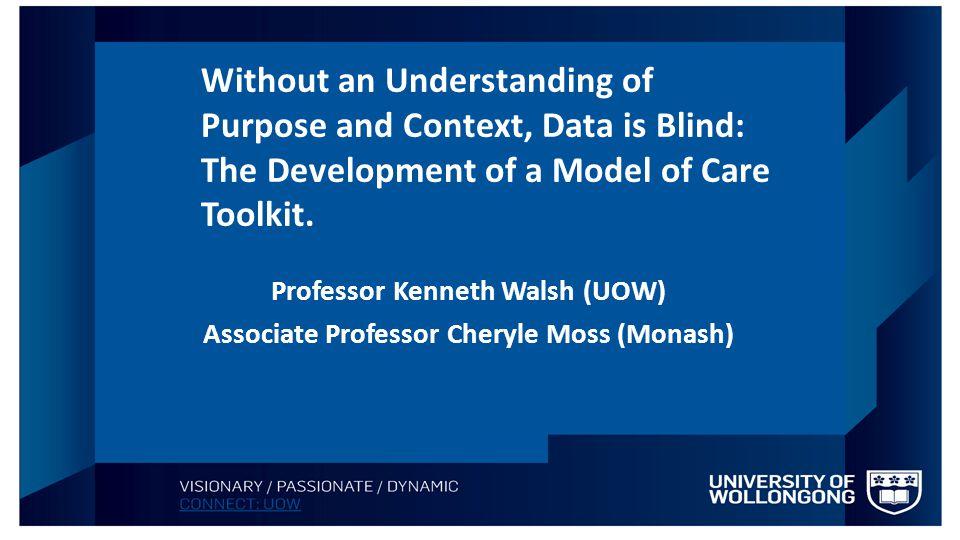 Professor Kenneth Walsh (UOW) Associate Professor Cheryle Moss (Monash) Without an Understanding of Purpose and Context, Data is Blind: The Developmen