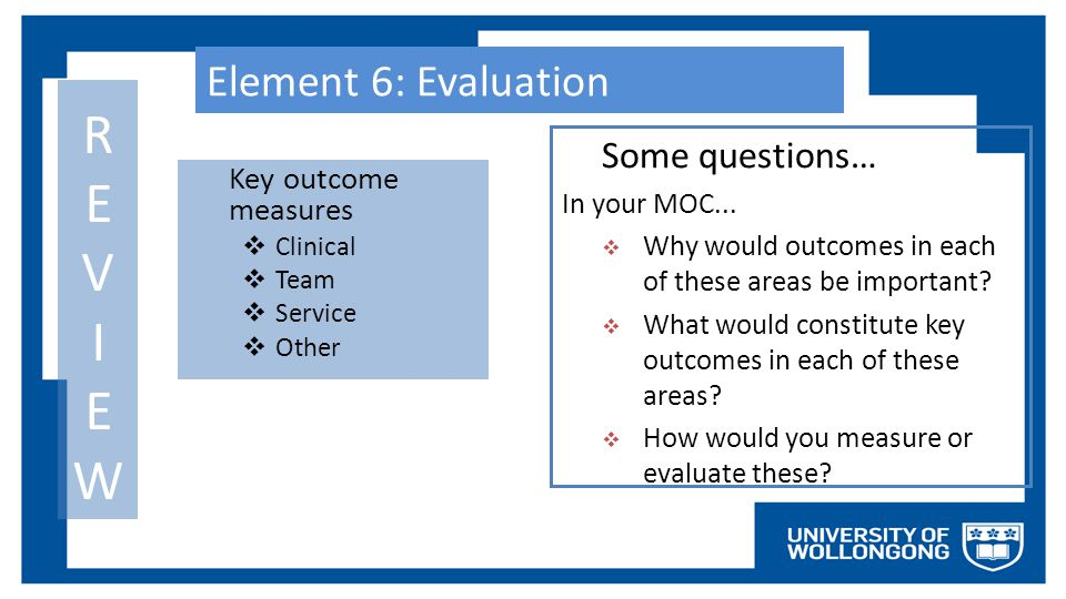 Element 6: Evaluation Key outcome measures  Clinical  Team  Service  Other REVIEWREVIEW Some questions… In your MOC...  Why would outcomes in eac