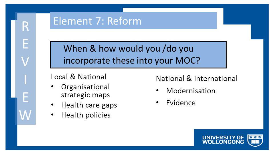 Element 7: Reform Local & National Organisational strategic maps Health care gaps Health policies National & International Modernisation Evidence REVI