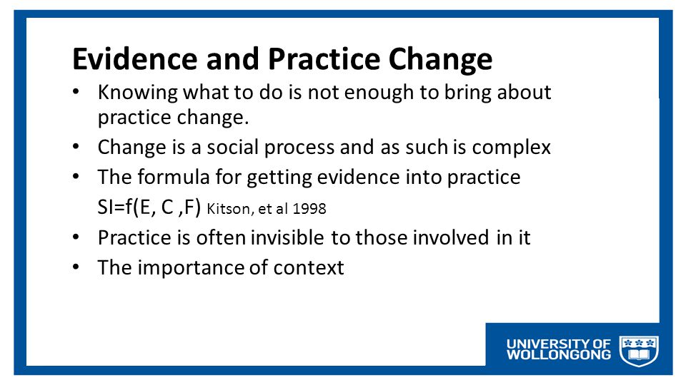 Evidence and Practice Change Knowing what to do is not enough to bring about practice change. Change is a social process and as such is complex The fo