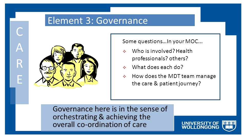 Element 3: Governance Governance here is in the sense of orchestrating & achieving the overall co-ordination of care CARECARE Some questions…In your M