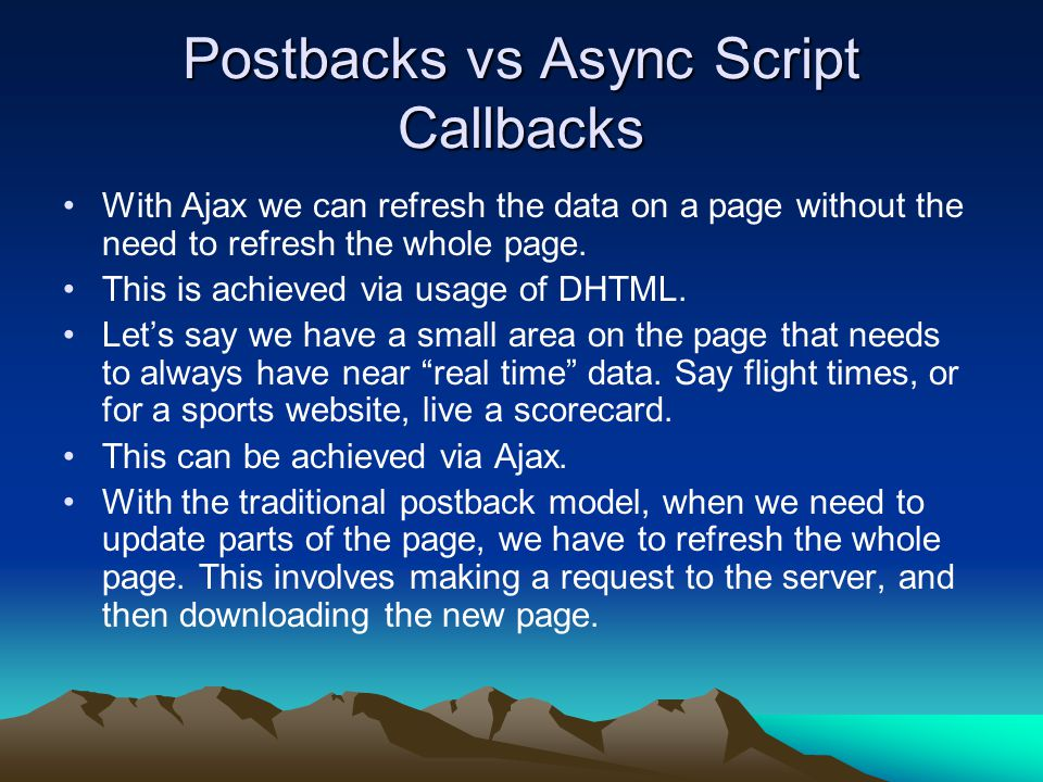 Postbacks vs Async Script Callbacks With Ajax we can refresh the data on a page without the need to refresh the whole page. This is achieved via usage