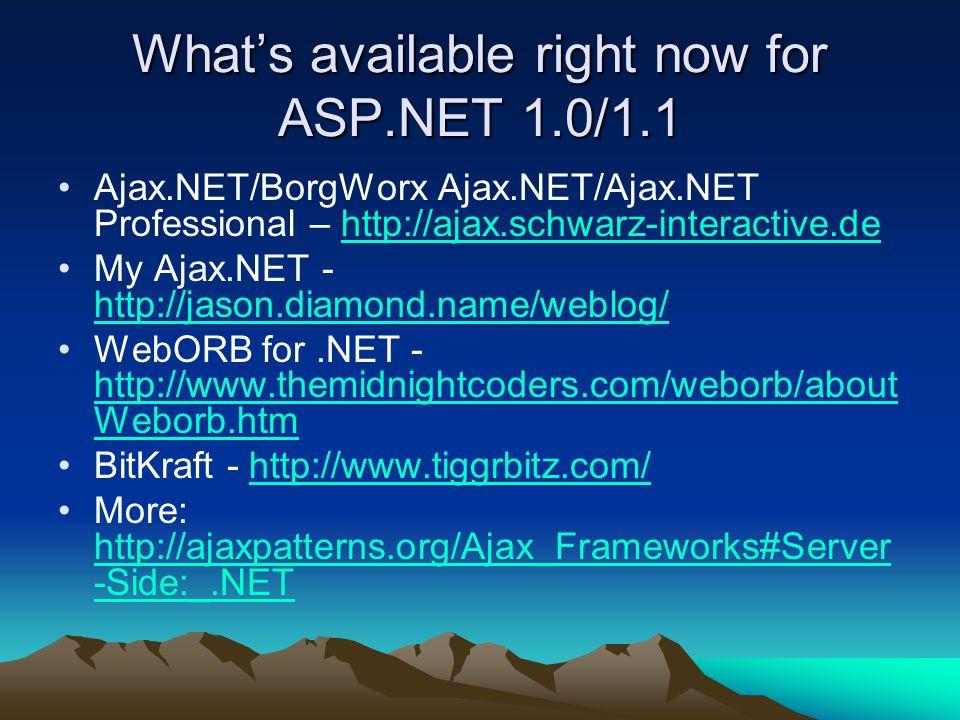What's available right now for ASP.NET 1.0/1.1 Ajax.NET/BorgWorx Ajax.NET/Ajax.NET Professional – http://ajax.schwarz-interactive.dehttp://ajax.schwar
