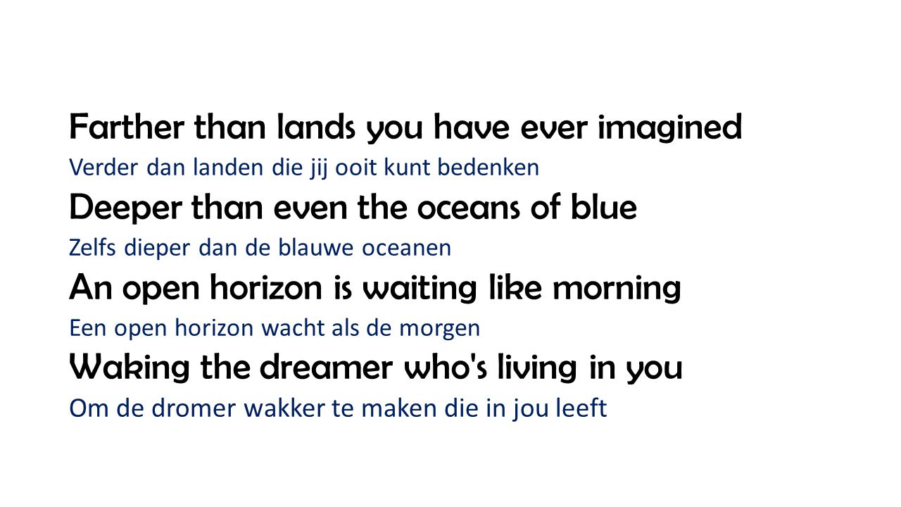 Farther than lands you have ever imagined Verder dan landen die jij ooit kunt bedenken Deeper than even the oceans of blue Zelfs dieper dan de blauwe oceanen An open horizon is waiting like morning Een open horizon wacht als de morgen Waking the dreamer who s living in you Om de dromer wakker te maken die in jou leeft