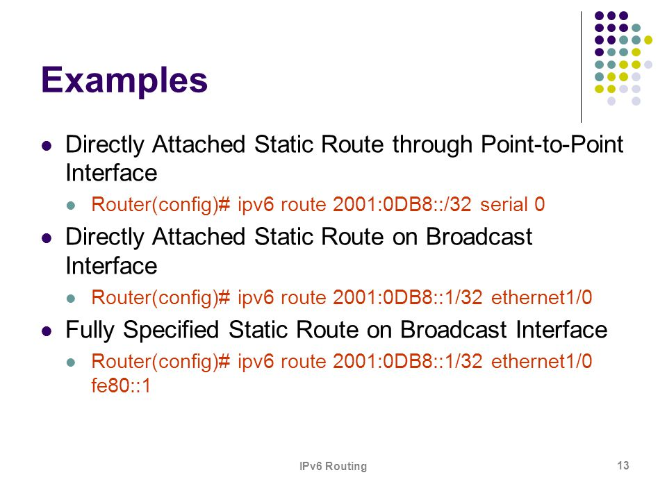 IPv6 Routing 13 Examples Directly Attached Static Route through Point-to-Point Interface Router(config)# ipv6 route 2001:0DB8::/32 serial 0 Directly A