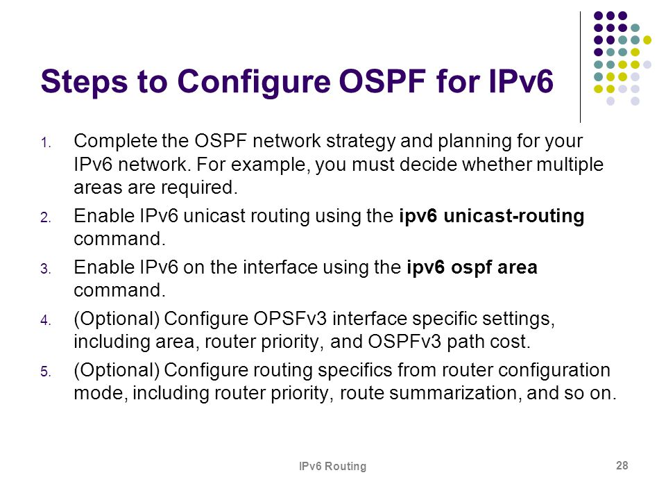 IPv6 Routing 28 Steps to Configure OSPF for IPv6 1. Complete the OSPF network strategy and planning for your IPv6 network. For example, you must decid