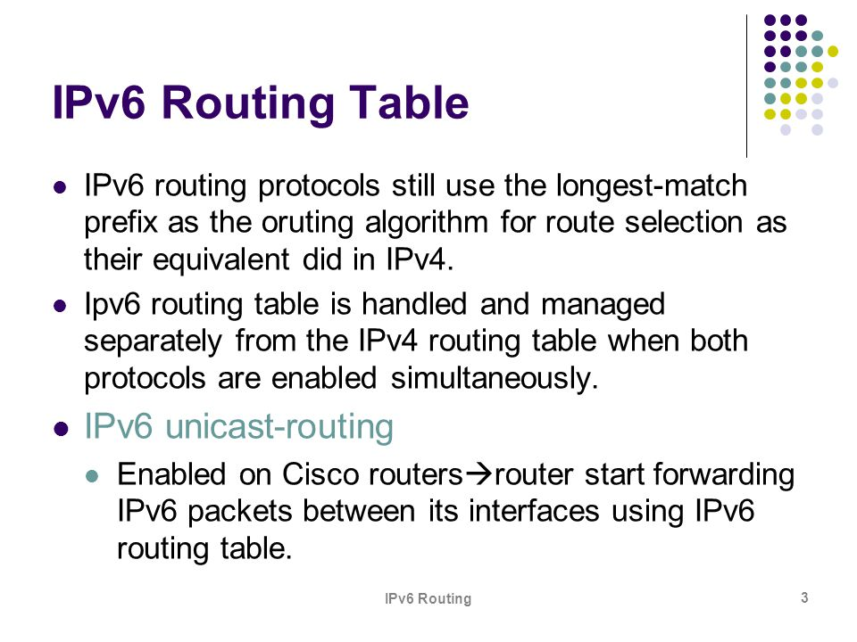 IPv6 Routing 3 IPv6 Routing Table IPv6 routing protocols still use the longest-match prefix as the oruting algorithm for route selection as their equi