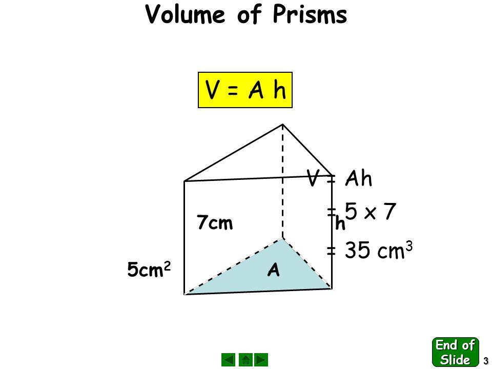 4 Volume of Pyramids & Cones V = A h 1313 A A h h 6cm 2 7cm = x 6 x 7 1313 = 14 cm 3 End of Slide