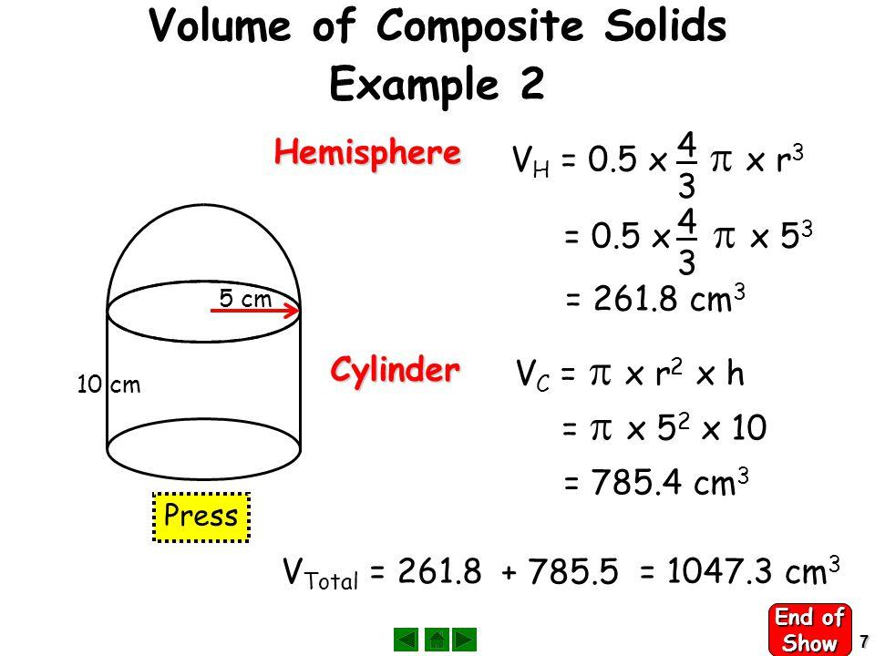 7 Volume of Composite Solids Example 2 Cylinder Hemisphere V H = 0.5 x  x r 3 4343 = 0.5 x  x 5 3 4343 5 cm = 261.8 cm 3 10 cm V C =  x r 2 x h =  x 5 2 x 10 = 785.4 cm 3 V Total = 261.8 + 785.5 = 1047.3 cm 3 Press End of Show