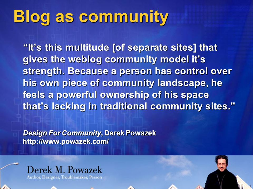 Blog as community It's this multitude [of separate sites] that gives the weblog community model it's strength.