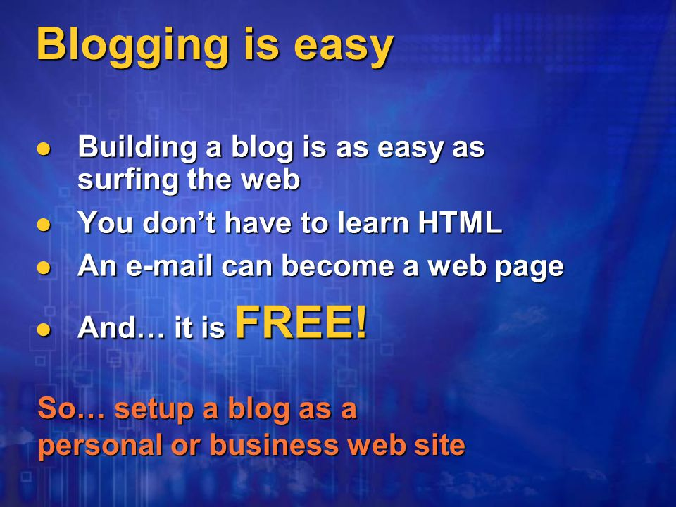 Blogging is easy Building a blog is as easy as surfing the web Building a blog is as easy as surfing the web You don't have to learn HTML You don't have to learn HTML An  can become a web page An  can become a web page And… it is FREE.