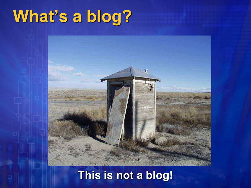 What's a blog This is not a blog!