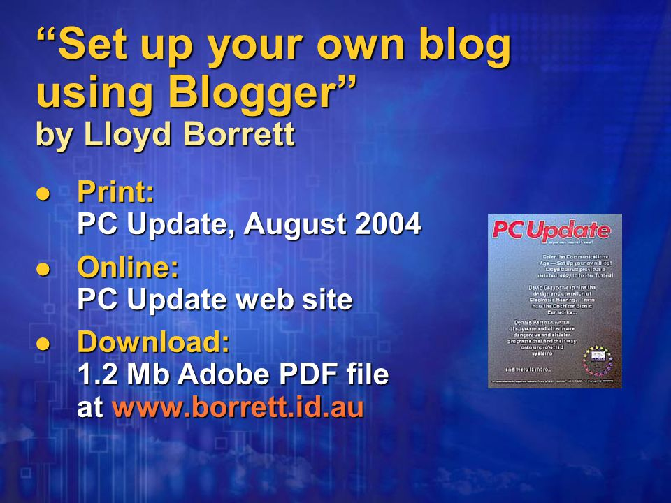 Set up your own blog using Blogger by Lloyd Borrett Print: PC Update, August 2004 Print: PC Update, August 2004 Online: PC Update web site Online: PC Update web site Download: 1.2 Mb Adobe PDF file at   Download: 1.2 Mb Adobe PDF file at