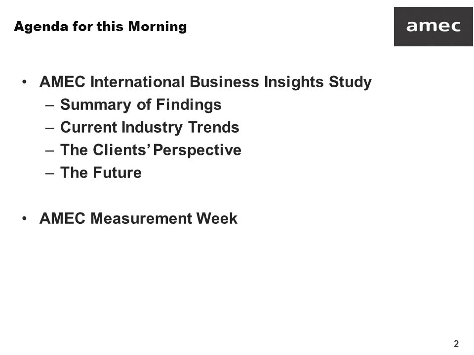 3 This report covers the findings of the 2013 AMEC International Business Insights Survey This is an online survey of two key audiences which offers unique insight into the research and insights industry at this point in time –66 CEO/MD level respondents from AMEC member companies, representing 83% of all member companies eligible to take part AMEC member companies were approached directly by the AMEC team –65 clients of these AMEC companies Each participating AMEC member was asked to nominate up to six clients and provide them with a link to the client survey Assuming all participating members did this, the client response rate is a very respectable 16% Research was carried out between 25 th July and 23 rd September 2013 Background
