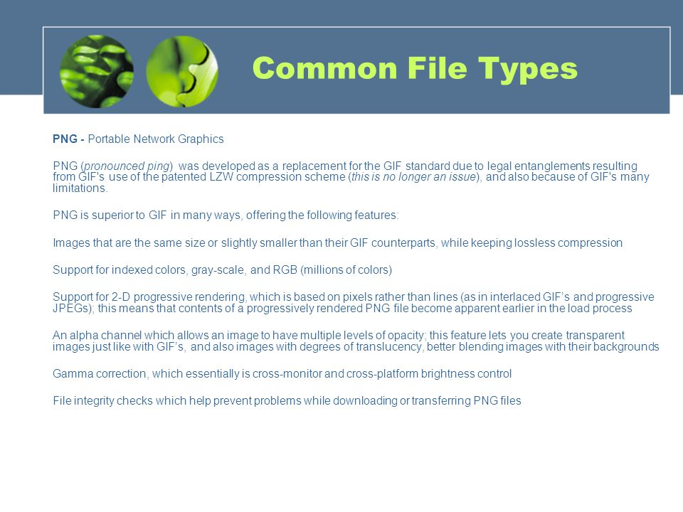Common File Types PNG - Portable Network Graphics PNG (pronounced ping) was developed as a replacement for the GIF standard due to legal entanglements resulting from GIF s use of the patented LZW compression scheme (this is no longer an issue), and also because of GIF s many limitations.