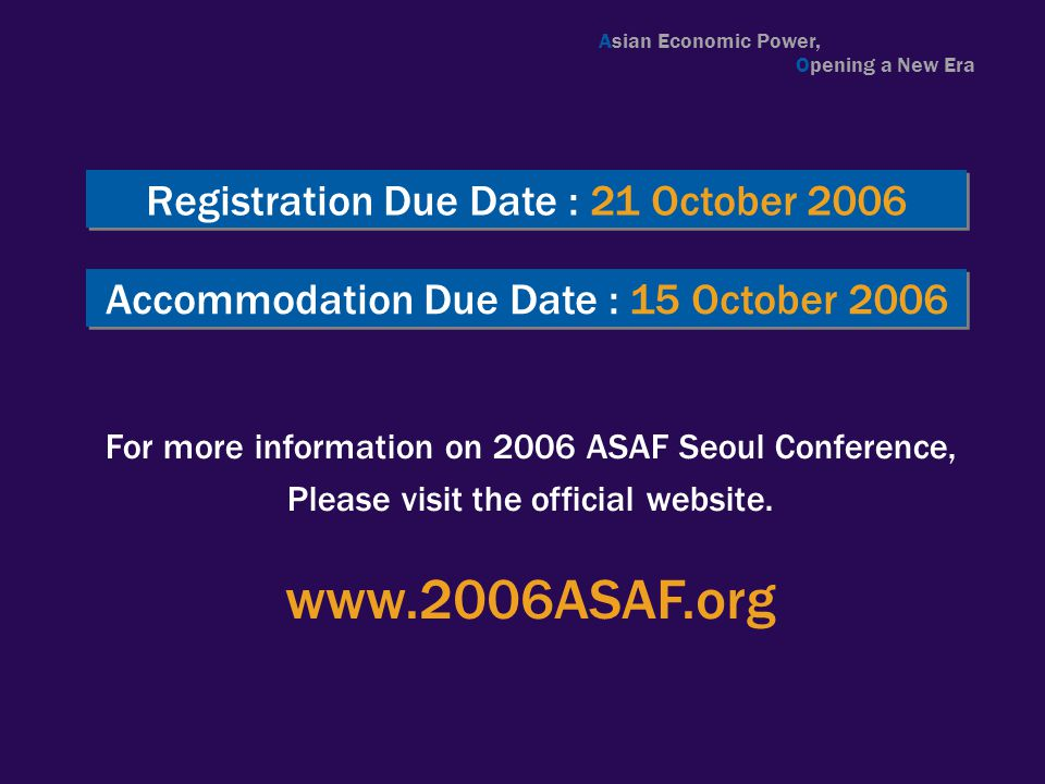 Registration Due Date : 21 October 2006 For more information on 2006 ASAF Seoul Conference, Please visit the official website. www.2006ASAF.org Accomm
