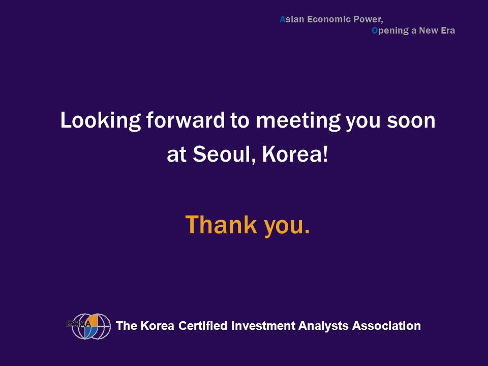 Looking forward to meeting you soon at Seoul, Korea! The Korea Certified Investment Analysts Association Thank you. Asian Economic Power, Opening a Ne