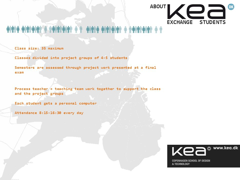 www.kea.dk Class size: 35 maximum Classes divided into project groups of 4-5 students Semesters are assessed through project work presented at a final exam EXCHANGE STUDENTS ABOUT Process teacher + teaching team work together to support the class and the project groups Each student gets a personal computer Attendance 8:15-16:30 every day