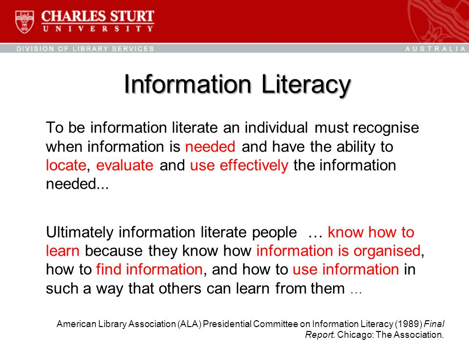 Information Literacy To be information literate an individual must recognise when information is needed and have the ability to locate, evaluate and use effectively the information needed...