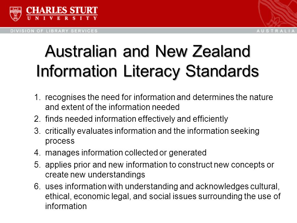 Australian and New Zealand Information Literacy Standards 1.recognises the need for information and determines the nature and extent of the information needed 2.finds needed information effectively and efficiently 3.critically evaluates information and the information seeking process 4.manages information collected or generated 5.applies prior and new information to construct new concepts or create new understandings 6.uses information with understanding and acknowledges cultural, ethical, economic legal, and social issues surrounding the use of information