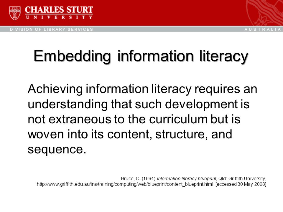 Embedding information literacy Achieving information literacy requires an understanding that such development is not extraneous to the curriculum but is woven into its content, structure, and sequence.