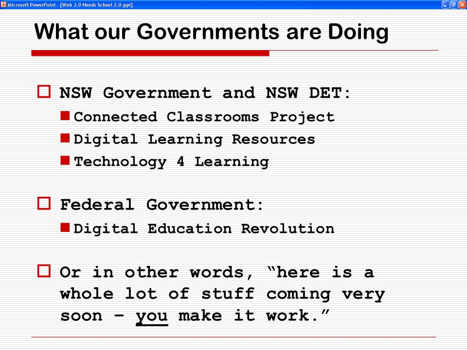 What our Governments are Doing  NSW Government and NSW DET: Connected Classrooms Project Digital Learning Resources Technology 4 Learning  Federal Government: Digital Education Revolution  Or in other words, here is a whole lot of stuff coming very soon – you make it work.