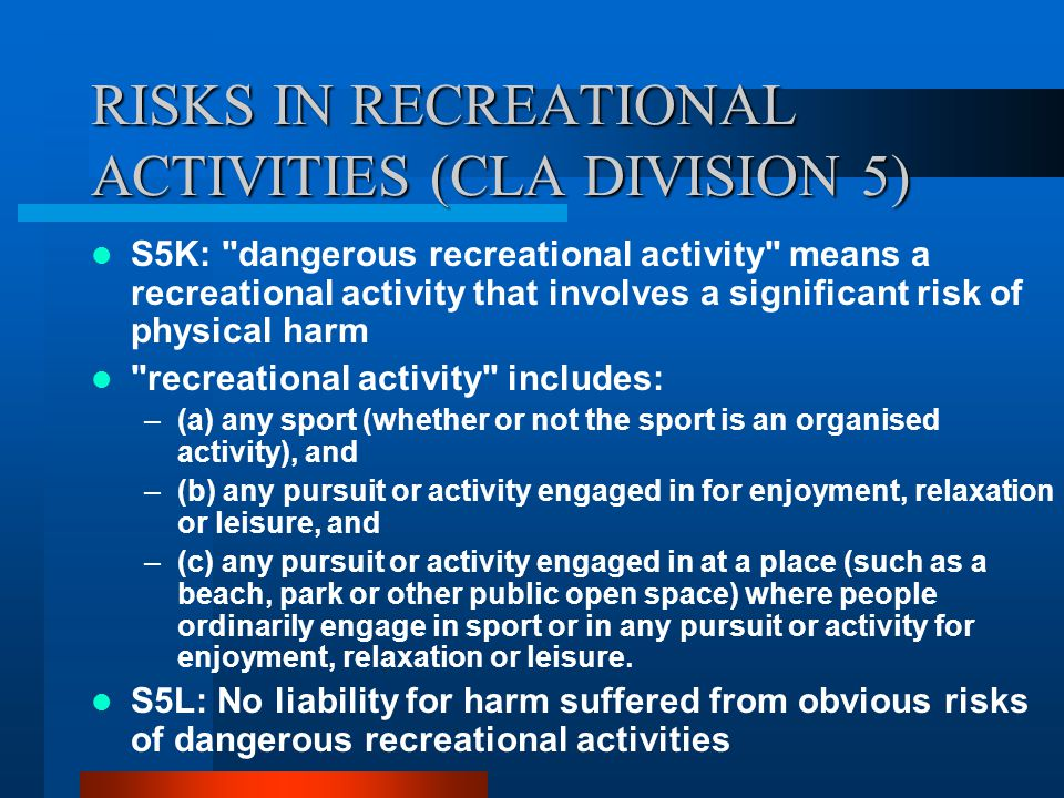 RISKS IN RECREATIONAL ACTIVITIES (CLA DIVISION 5) S5K: dangerous recreational activity means a recreational activity that involves a significant risk of physical harm recreational activity includes: –(a) any sport (whether or not the sport is an organised activity), and –(b) any pursuit or activity engaged in for enjoyment, relaxation or leisure, and –(c) any pursuit or activity engaged in at a place (such as a beach, park or other public open space) where people ordinarily engage in sport or in any pursuit or activity for enjoyment, relaxation or leisure.
