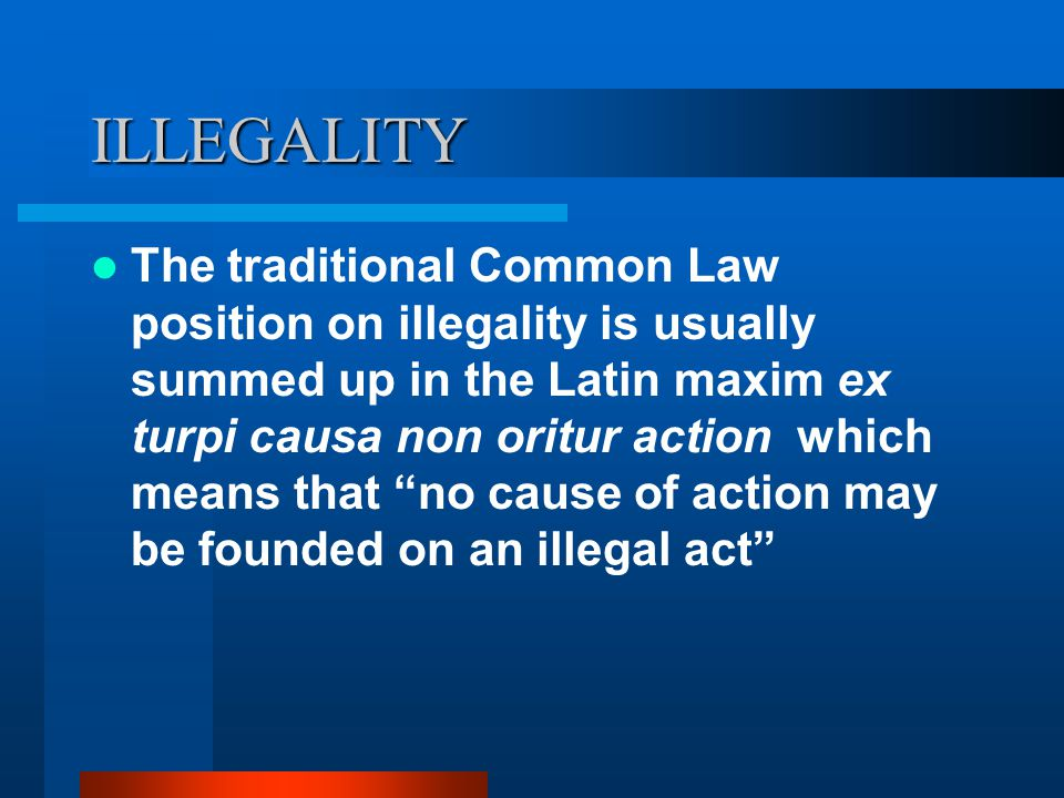 ILLEGALITY The traditional Common Law position on illegality is usually summed up in the Latin maxim ex turpi causa non oritur action which means that no cause of action may be founded on an illegal act