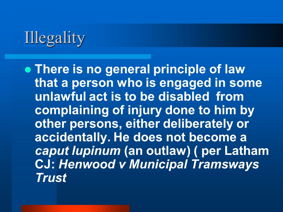 Illegality There is no general principle of law that a person who is engaged in some unlawful act is to be disabled from complaining of injury done to him by other persons, either deliberately or accidentally.