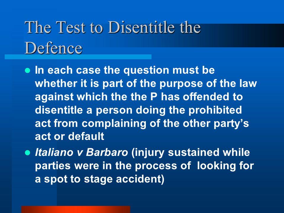 The Test to Disentitle the Defence In each case the question must be whether it is part of the purpose of the law against which the the P has offended to disentitle a person doing the prohibited act from complaining of the other party's act or default Italiano v Barbaro (injury sustained while parties were in the process of looking for a spot to stage accident)
