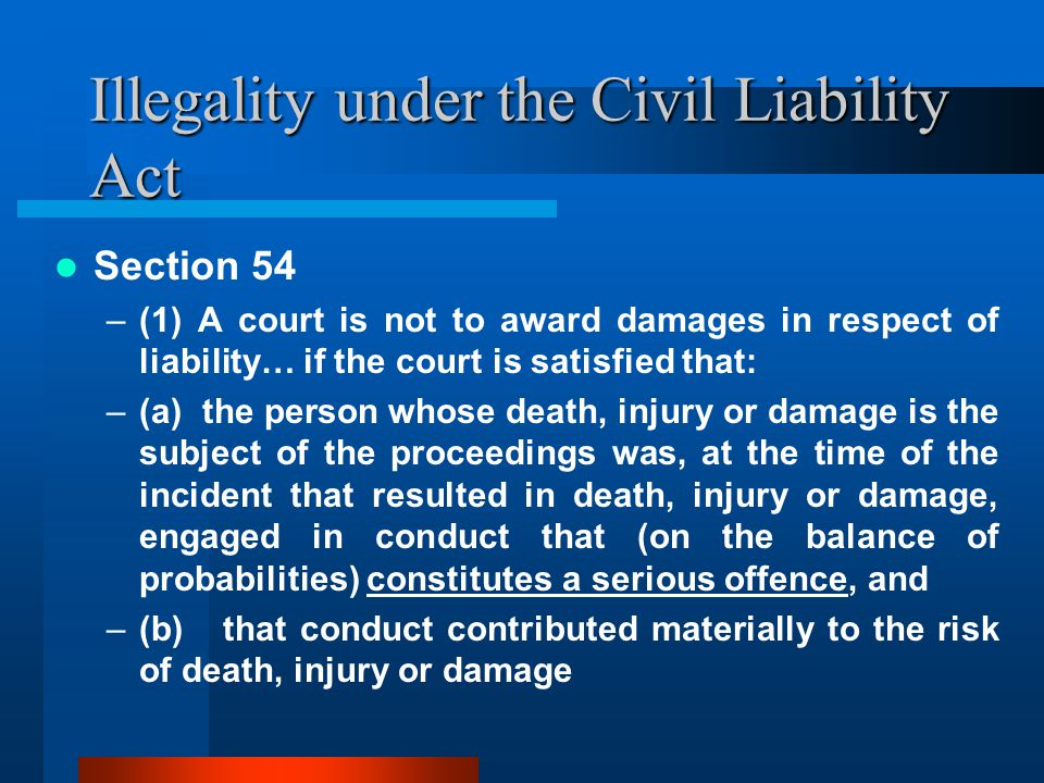 Illegality under the Civil Liability Act Section 54 –(1) A court is not to award damages in respect of liability… if the court is satisfied that: –(a) the person whose death, injury or damage is the subject of the proceedings was, at the time of the incident that resulted in death, injury or damage, engaged in conduct that (on the balance of probabilities) constitutes a serious offence, and –(b) that conduct contributed materially to the risk of death, injury or damage