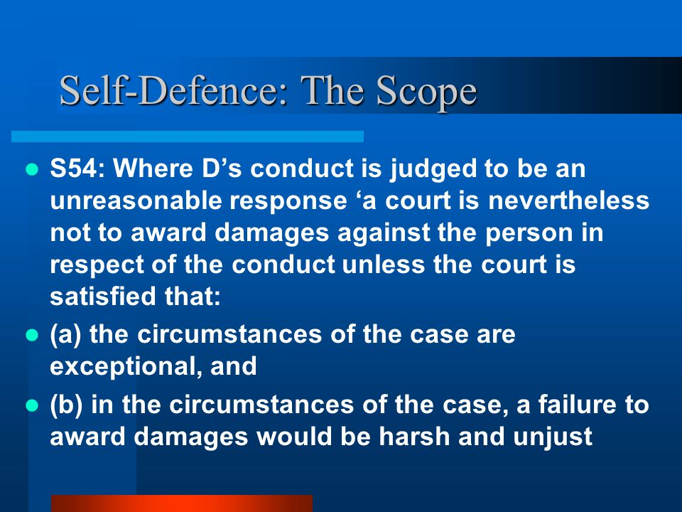 Self-Defence: The Scope S54: Where D's conduct is judged to be an unreasonable response 'a court is nevertheless not to award damages against the person in respect of the conduct unless the court is satisfied that: (a) the circumstances of the case are exceptional, and (b) in the circumstances of the case, a failure to award damages would be harsh and unjust